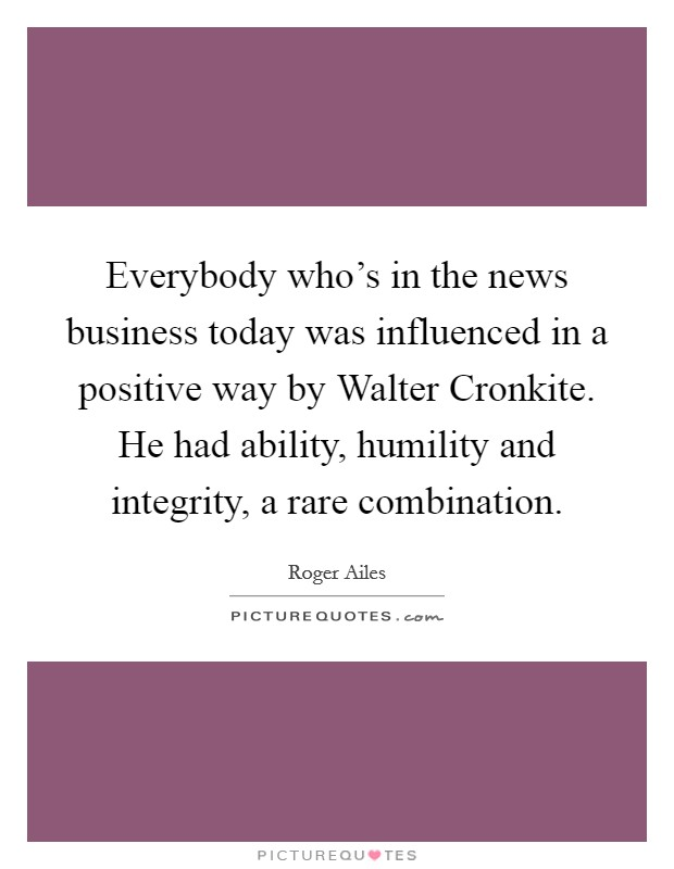 Everybody who's in the news business today was influenced in a positive way by Walter Cronkite. He had ability, humility and integrity, a rare combination Picture Quote #1