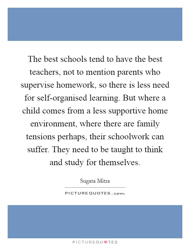 The best schools tend to have the best teachers, not to mention parents who supervise homework, so there is less need for self-organised learning. But where a child comes from a less supportive home environment, where there are family tensions perhaps, their schoolwork can suffer. They need to be taught to think and study for themselves Picture Quote #1