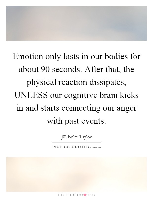 Emotion only lasts in our bodies for about 90 seconds. After that, the physical reaction dissipates, UNLESS our cognitive brain kicks in and starts connecting our anger with past events Picture Quote #1