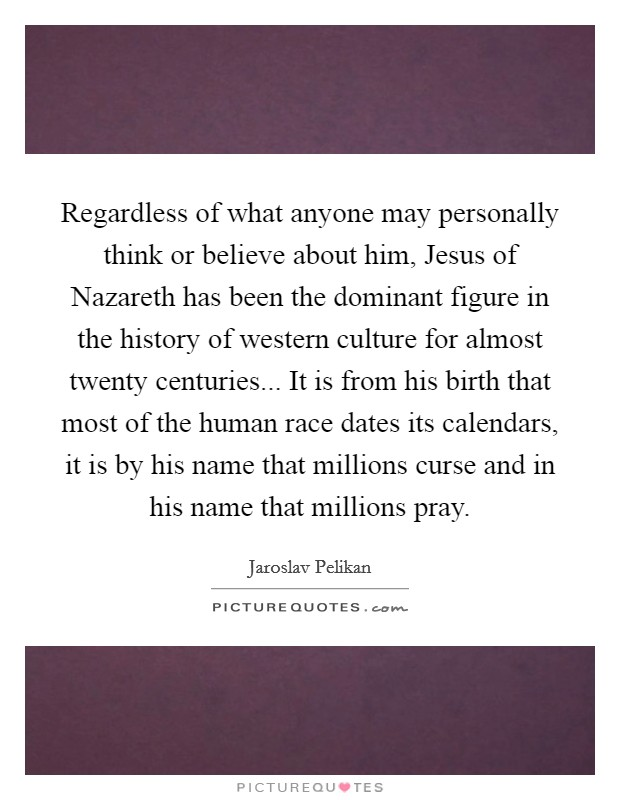 Regardless of what anyone may personally think or believe about him, Jesus of Nazareth has been the dominant figure in the history of western culture for almost twenty centuries... It is from his birth that most of the human race dates its calendars, it is by his name that millions curse and in his name that millions pray Picture Quote #1