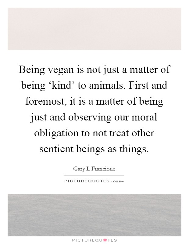 Being vegan is not just a matter of being 'kind' to animals. First and foremost, it is a matter of being just and observing our moral obligation to not treat other sentient beings as things Picture Quote #1