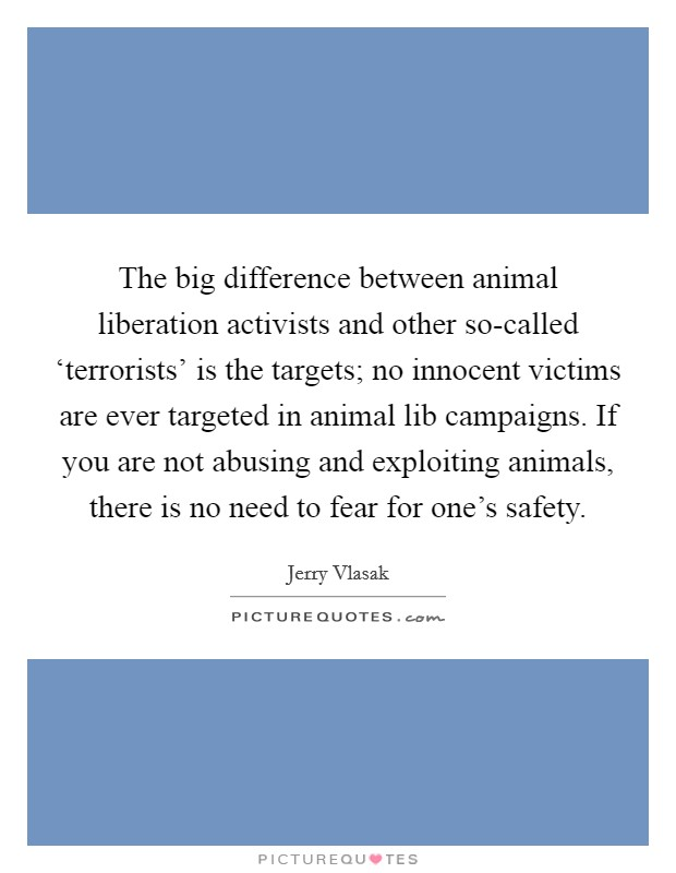 The big difference between animal liberation activists and other so-called 'terrorists' is the targets; no innocent victims are ever targeted in animal lib campaigns. If you are not abusing and exploiting animals, there is no need to fear for one's safety Picture Quote #1