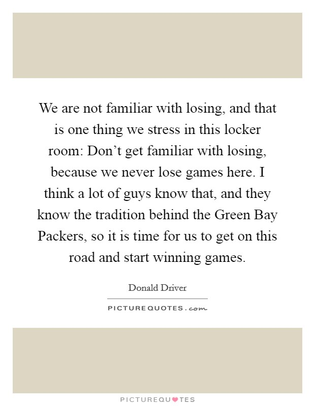 We are not familiar with losing, and that is one thing we stress in this locker room: Don't get familiar with losing, because we never lose games here. I think a lot of guys know that, and they know the tradition behind the Green Bay Packers, so it is time for us to get on this road and start winning games Picture Quote #1