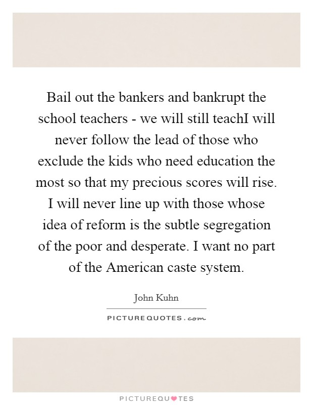 Bail out the bankers and bankrupt the school teachers - we will still teachI will never follow the lead of those who exclude the kids who need education the most so that my precious scores will rise. I will never line up with those whose idea of reform is the subtle segregation of the poor and desperate. I want no part of the American caste system Picture Quote #1