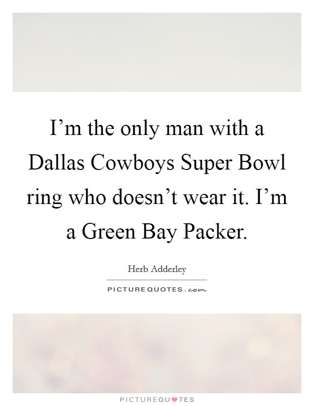 I'm the only man with a Dallas Cowboys Super Bowl ring who doesn't wear it. I'm a Green Bay Packer Picture Quote #1