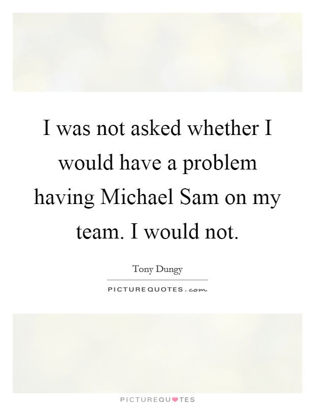 I was not asked whether I would have a problem having Michael Sam on my team. I would not Picture Quote #1