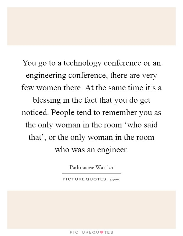 You go to a technology conference or an engineering conference, there are very few women there. At the same time it's a blessing in the fact that you do get noticed. People tend to remember you as the only woman in the room 'who said that', or the only woman in the room who was an engineer Picture Quote #1