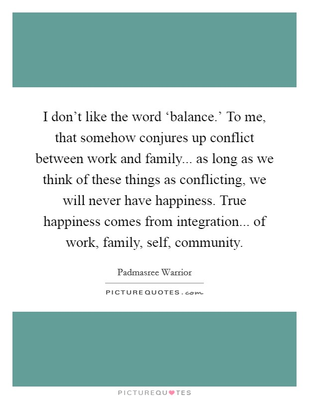 I don't like the word 'balance.' To me, that somehow conjures up conflict between work and family... as long as we think of these things as conflicting, we will never have happiness. True happiness comes from integration... of work, family, self, community Picture Quote #1