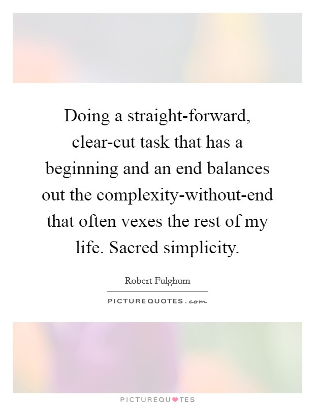 Doing a straight-forward, clear-cut task that has a beginning and an end balances out the complexity-without-end that often vexes the rest of my life. Sacred simplicity Picture Quote #1