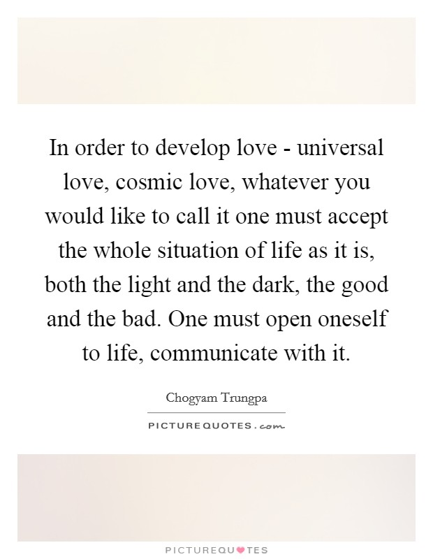 In order to develop love - universal love, cosmic love, whatever you would like to call it one must accept the whole situation of life as it is, both the light and the dark, the good and the bad. One must open oneself to life, communicate with it Picture Quote #1