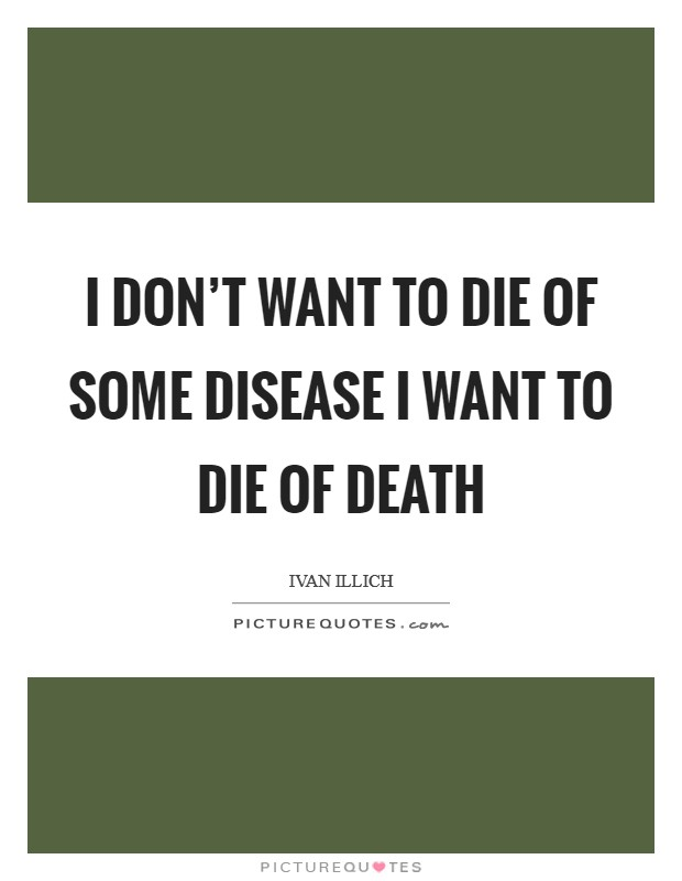 I don't want to die of some disease I want to die of death Picture Quote #1