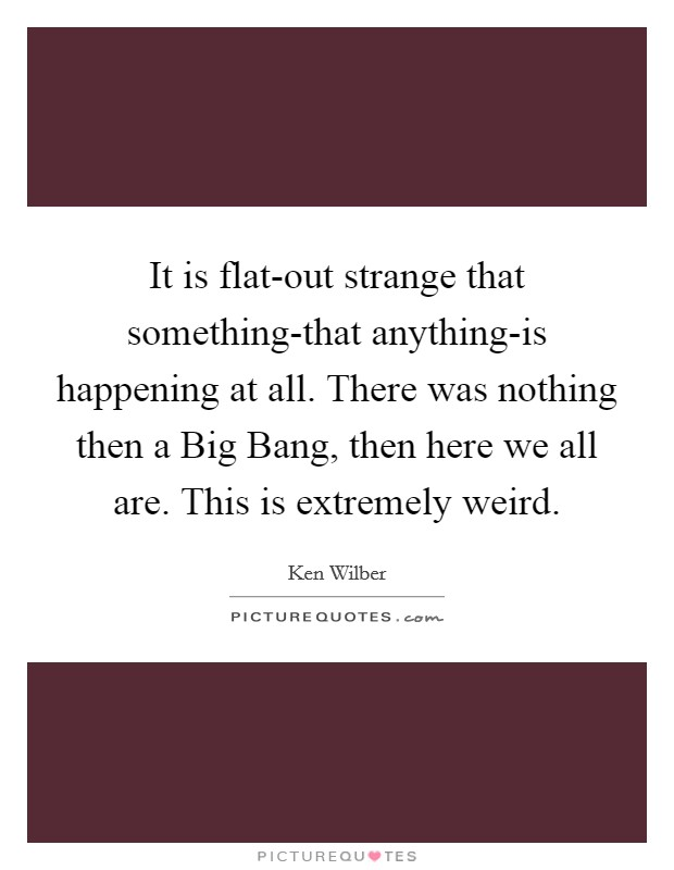It is flat-out strange that something-that anything-is happening at all. There was nothing then a Big Bang, then here we all are. This is extremely weird Picture Quote #1
