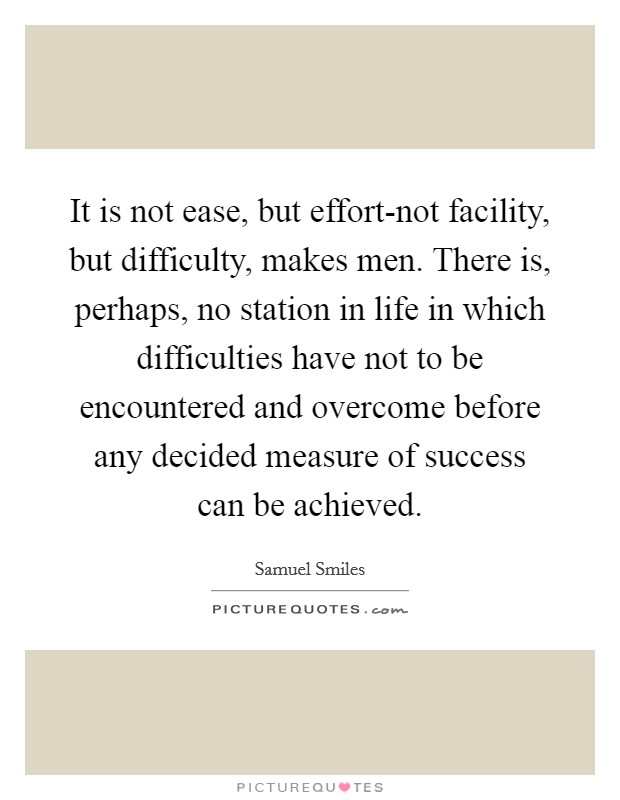 It is not ease, but effort-not facility, but difficulty, makes men. There is, perhaps, no station in life in which difficulties have not to be encountered and overcome before any decided measure of success can be achieved Picture Quote #1