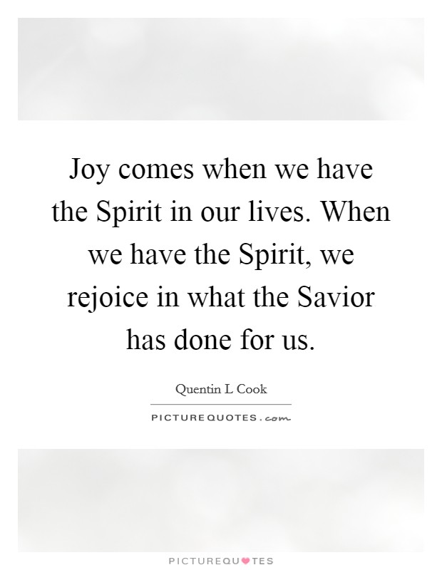 Joy comes when we have the Spirit in our lives. When we have the Spirit, we rejoice in what the Savior has done for us Picture Quote #1