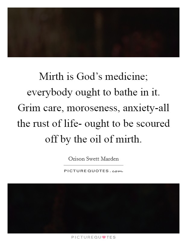 Mirth is God's medicine; everybody ought to bathe in it. Grim care, moroseness, anxiety-all the rust of life- ought to be scoured off by the oil of mirth Picture Quote #1