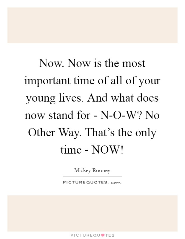 Now. Now is the most important time of all of your young lives. And what does now stand for - N-O-W? No Other Way. That's the only time - NOW! Picture Quote #1