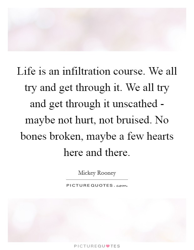 Life is an infiltration course. We all try and get through it. We all try and get through it unscathed - maybe not hurt, not bruised. No bones broken, maybe a few hearts here and there Picture Quote #1