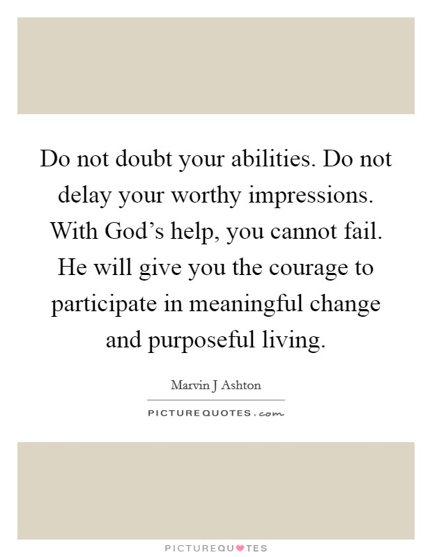 Do not doubt your abilities. Do not delay your worthy impressions. With God's help, you cannot fail. He will give you the courage to participate in meaningful change and purposeful living Picture Quote #1