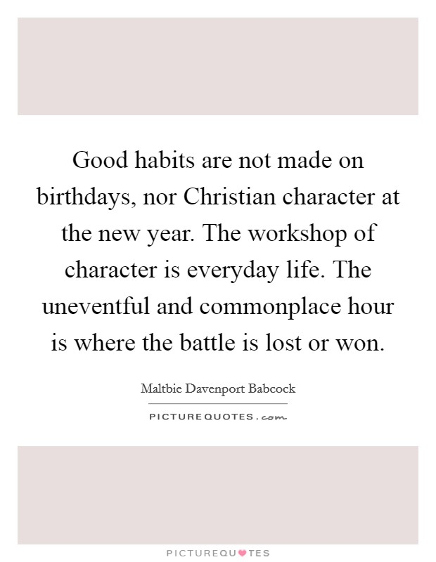 Good habits are not made on birthdays, nor Christian character at the new year. The workshop of character is everyday life. The uneventful and commonplace hour is where the battle is lost or won Picture Quote #1