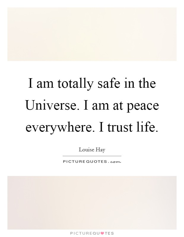 I am totally safe in the Universe. I am at peace everywhere. I trust life Picture Quote #1
