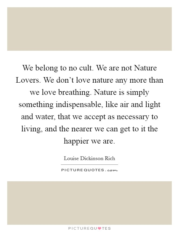 We belong to no cult. We are not Nature Lovers. We don't love nature any more than we love breathing. Nature is simply something indispensable, like air and light and water, that we accept as necessary to living, and the nearer we can get to it the happier we are Picture Quote #1