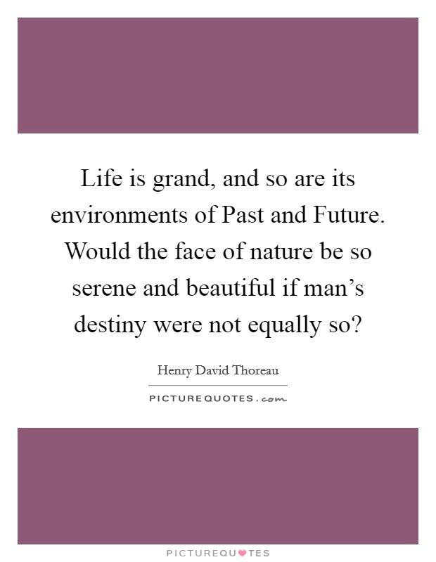Life is grand, and so are its environments of Past and Future. Would the face of nature be so serene and beautiful if man's destiny were not equally so? Picture Quote #1