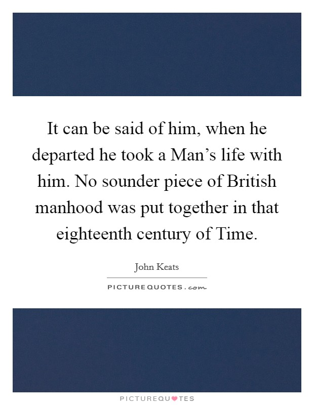 It can be said of him, when he departed he took a Man's life with him. No sounder piece of British manhood was put together in that eighteenth century of Time Picture Quote #1