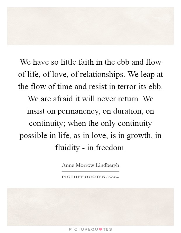 We have so little faith in the ebb and flow of life, of love, of relationships. We leap at the flow of time and resist in terror its ebb. We are afraid it will never return. We insist on permanency, on duration, on continuity; when the only continuity possible in life, as in love, is in growth, in fluidity - in freedom Picture Quote #1