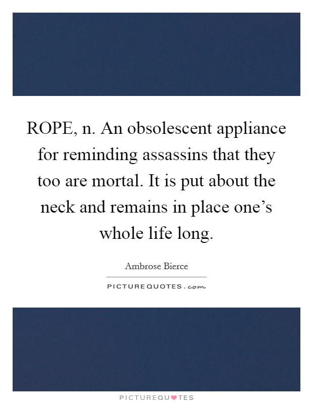 ROPE, n. An obsolescent appliance for reminding assassins that they too are mortal. It is put about the neck and remains in place one's whole life long Picture Quote #1
