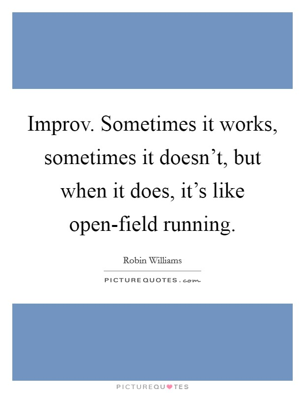 Improv. Sometimes it works, sometimes it doesn't, but when it does, it's like open-field running Picture Quote #1