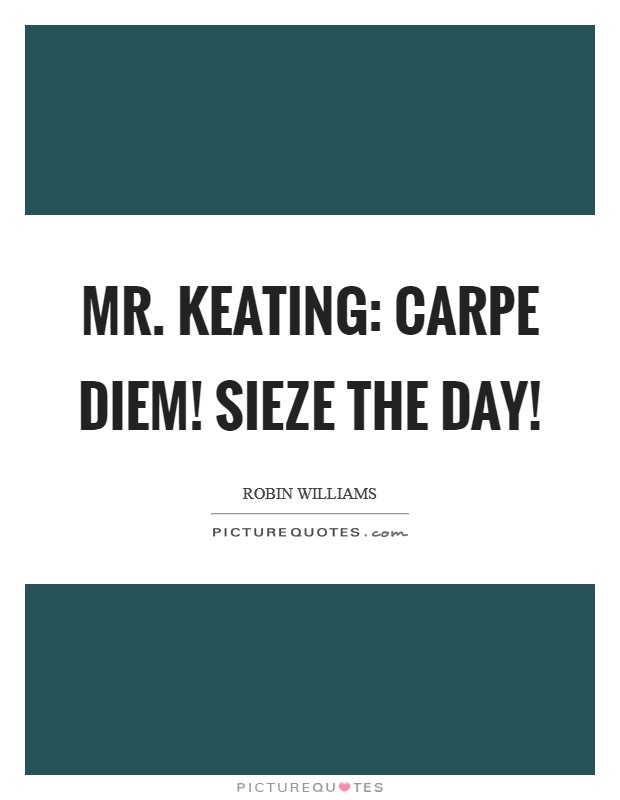 Mr. Keating: Carpe Diem! Sieze the day! Picture Quote #1