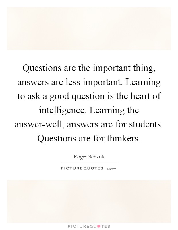 Questions are the important thing, answers are less important. Learning to ask a good question is the heart of intelligence. Learning the answer-well, answers are for students. Questions are for thinkers Picture Quote #1