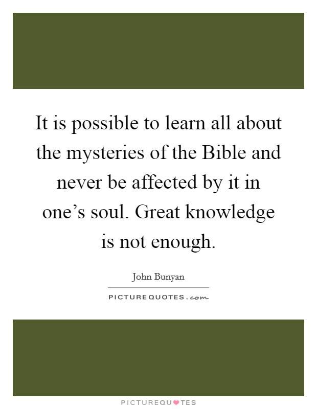 It is possible to learn all about the mysteries of the Bible and never be affected by it in one's soul. Great knowledge is not enough Picture Quote #1