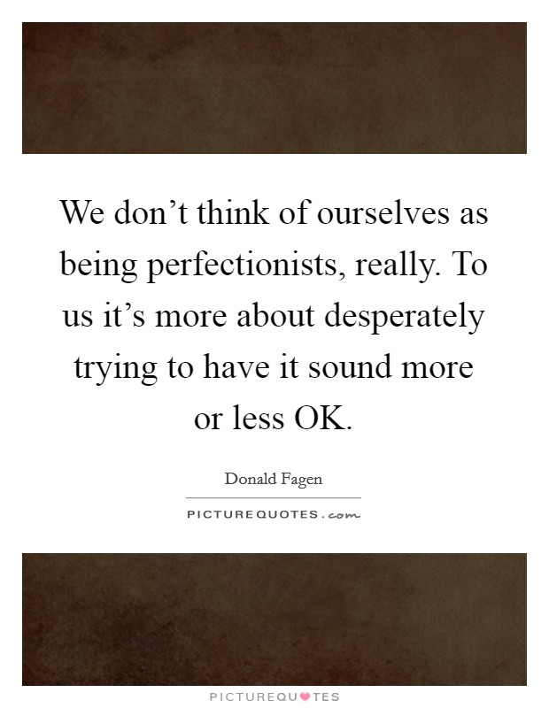 We don't think of ourselves as being perfectionists, really. To us it's more about desperately trying to have it sound more or less OK Picture Quote #1