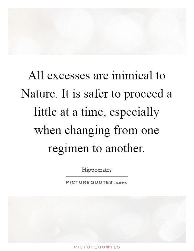 All excesses are inimical to Nature. It is safer to proceed a little at a time, especially when changing from one regimen to another Picture Quote #1