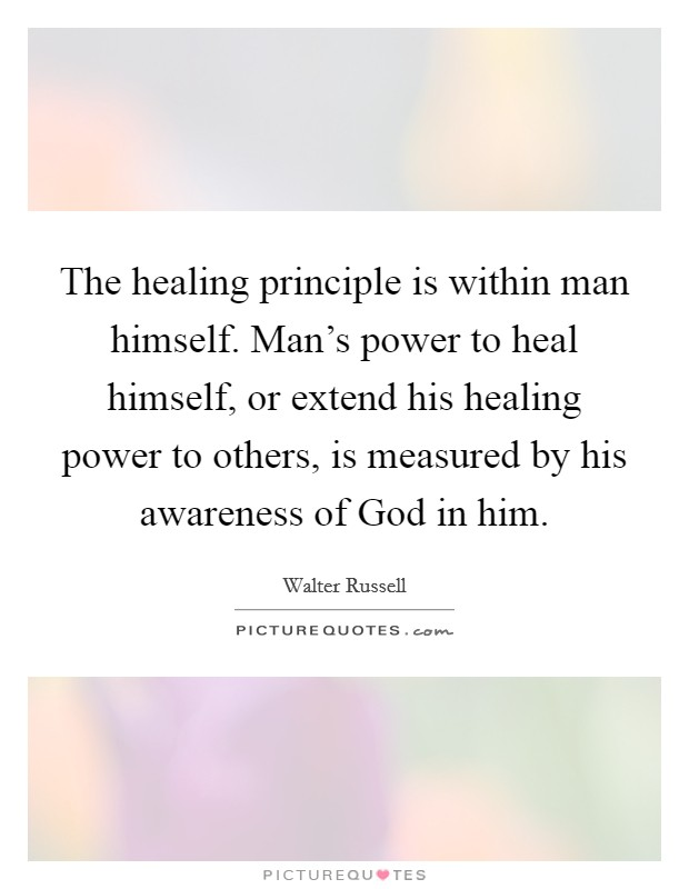 The healing principle is within man himself. Man's power to heal himself, or extend his healing power to others, is measured by his awareness of God in him Picture Quote #1