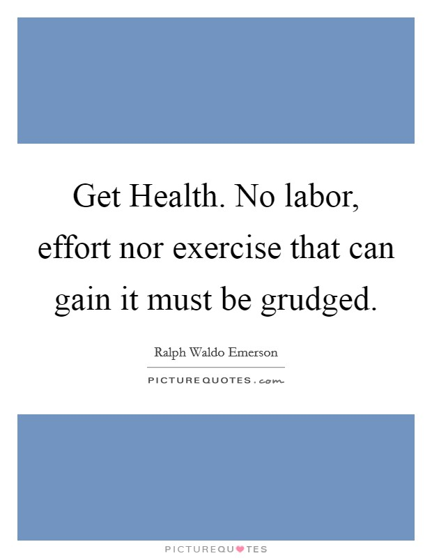 Get Health. No labor, effort nor exercise that can gain it must be grudged Picture Quote #1