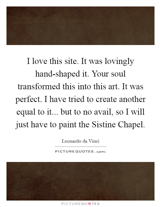 I love this site. It was lovingly hand-shaped it. Your soul transformed this into this art. It was perfect. I have tried to create another equal to it... but to no avail, so I will just have to paint the Sistine Chapel Picture Quote #1