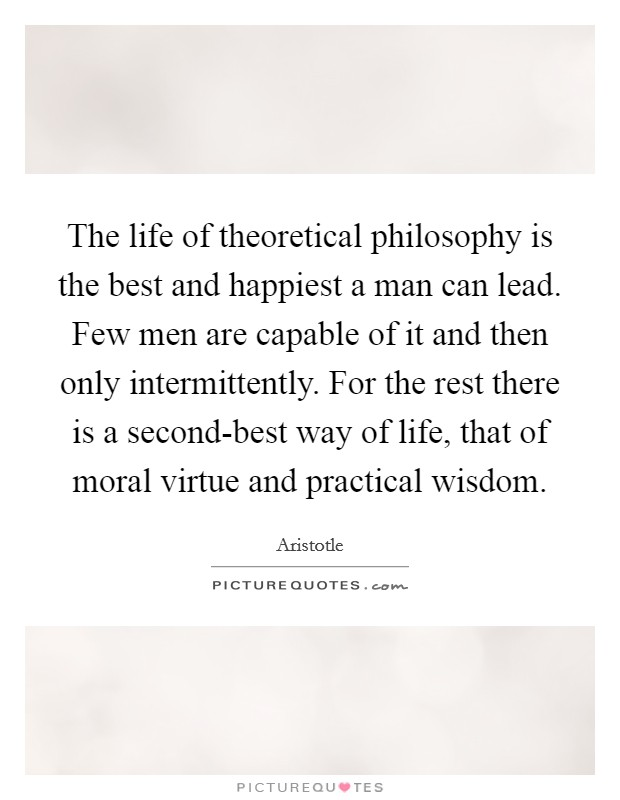 The life of theoretical philosophy is the best and happiest a man can lead. Few men are capable of it and then only intermittently. For the rest there is a second-best way of life, that of moral virtue and practical wisdom Picture Quote #1