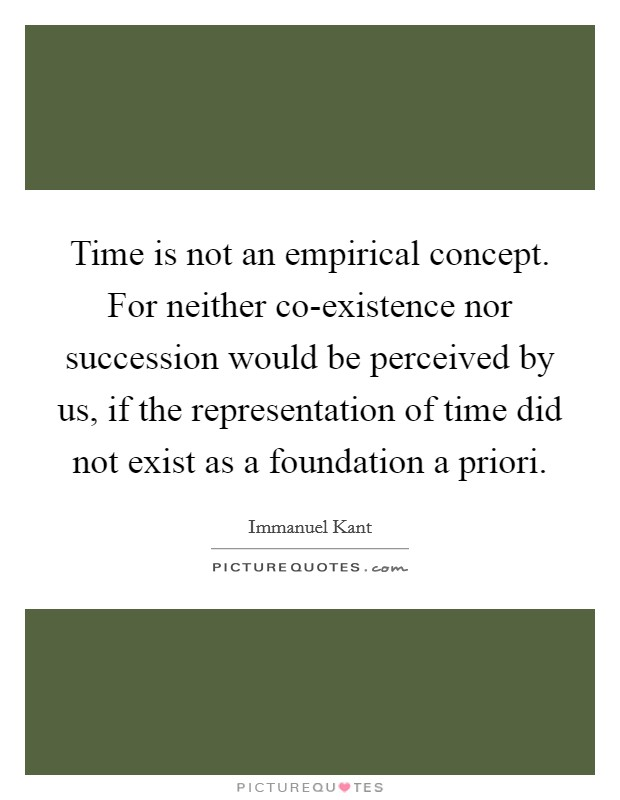 Time is not an empirical concept. For neither co-existence nor succession would be perceived by us, if the representation of time did not exist as a foundation a priori Picture Quote #1