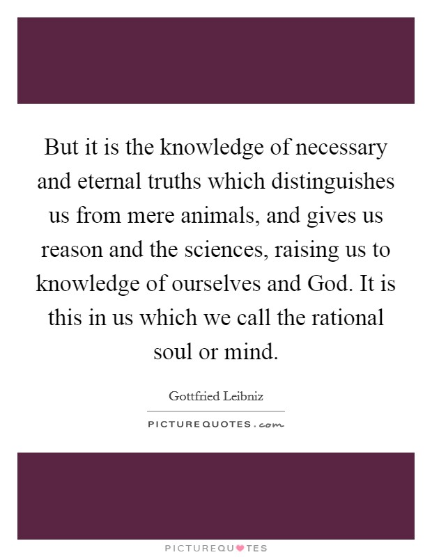 But it is the knowledge of necessary and eternal truths which distinguishes us from mere animals, and gives us reason and the sciences, raising us to knowledge of ourselves and God. It is this in us which we call the rational soul or mind Picture Quote #1