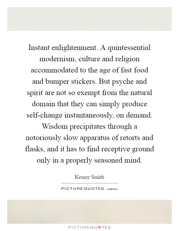 Instant enlightenment. A quintessential modernism, culture and religion accommodated to the age of fast food and bumper stickers. But psyche and spirit are not so exempt from the natural domain that they can simply produce self-change instantaneously, on demand. Wisdom precipitates through a notoriously slow apparatus of retorts and flasks, and it has to find receptive ground only in a properly seasoned mind Picture Quote #1