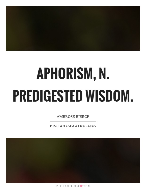 APHORISM, n. Predigested wisdom Picture Quote #1