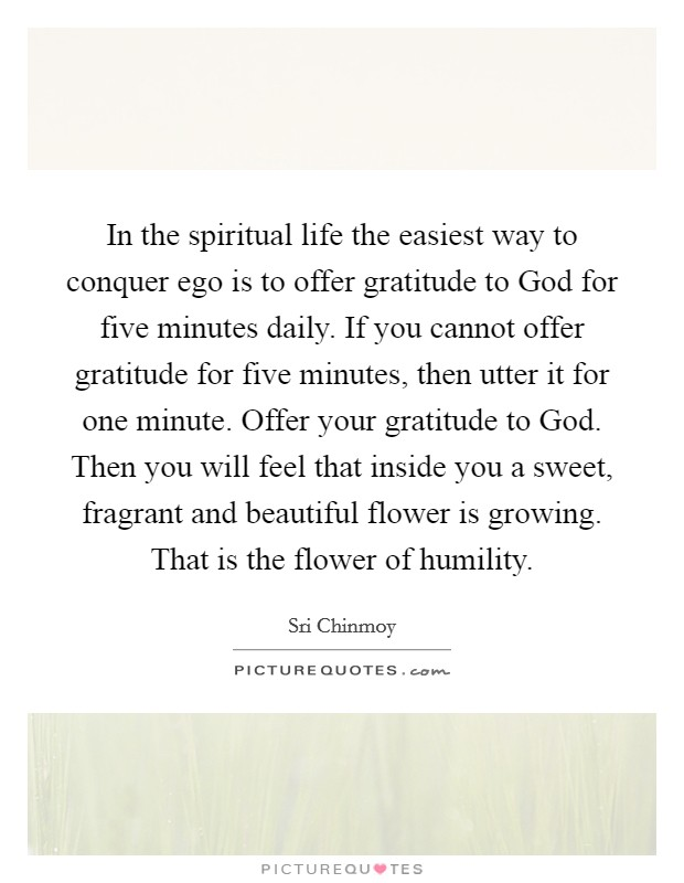In the spiritual life the easiest way to conquer ego is to offer gratitude to God for five minutes daily. If you cannot offer gratitude for five minutes, then utter it for one minute. Offer your gratitude to God. Then you will feel that inside you a sweet, fragrant and beautiful flower is growing. That is the flower of humility Picture Quote #1