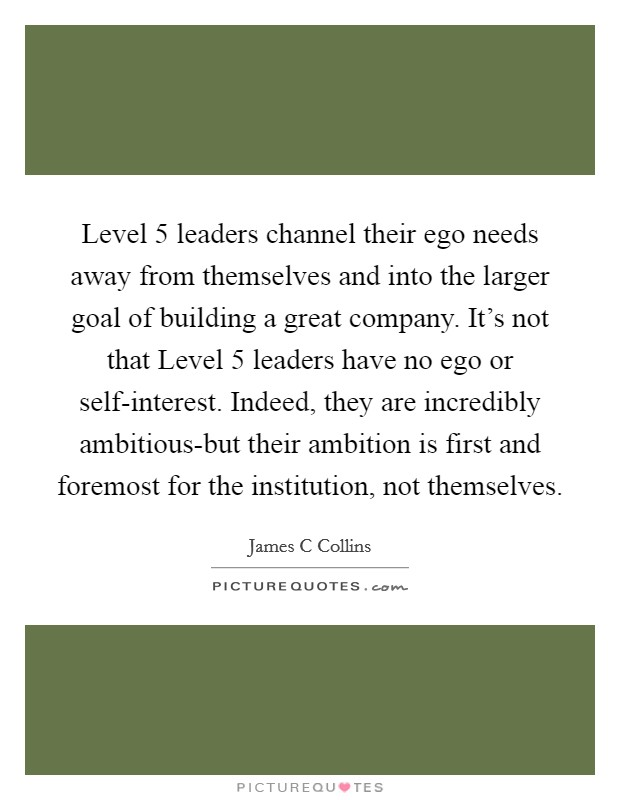 Level 5 leaders channel their ego needs away from themselves and into the larger goal of building a great company. It's not that Level 5 leaders have no ego or self-interest. Indeed, they are incredibly ambitious-but their ambition is first and foremost for the institution, not themselves Picture Quote #1