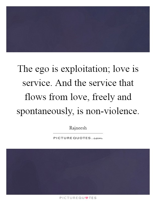 The ego is exploitation; love is service. And the service that flows from love, freely and spontaneously, is non-violence Picture Quote #1