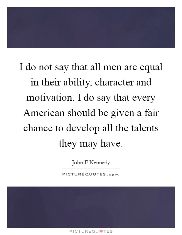 I do not say that all men are equal in their ability, character and motivation. I do say that every American should be given a fair chance to develop all the talents they may have Picture Quote #1