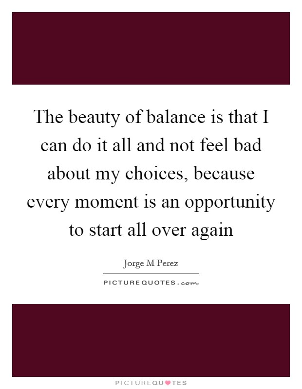 The beauty of balance is that I can do it all and not feel bad about my choices, because every moment is an opportunity to start all over again Picture Quote #1