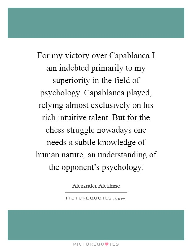 For my victory over Capablanca I am indebted primarily to my superiority in the field of psychology. Capablanca played, relying almost exclusively on his rich intuitive talent. But for the chess struggle nowadays one needs a subtle knowledge of human nature, an understanding of the opponent's psychology Picture Quote #1