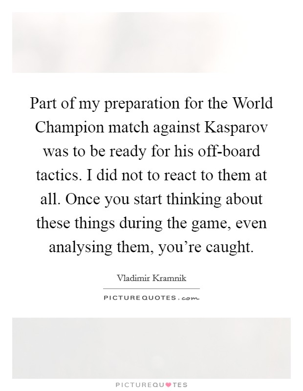 Part of my preparation for the World Champion match against Kasparov was to be ready for his off-board tactics. I did not to react to them at all. Once you start thinking about these things during the game, even analysing them, you're caught Picture Quote #1